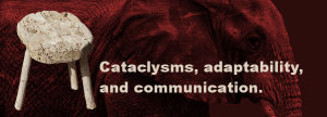 cataclysms, adaptability, and communication.